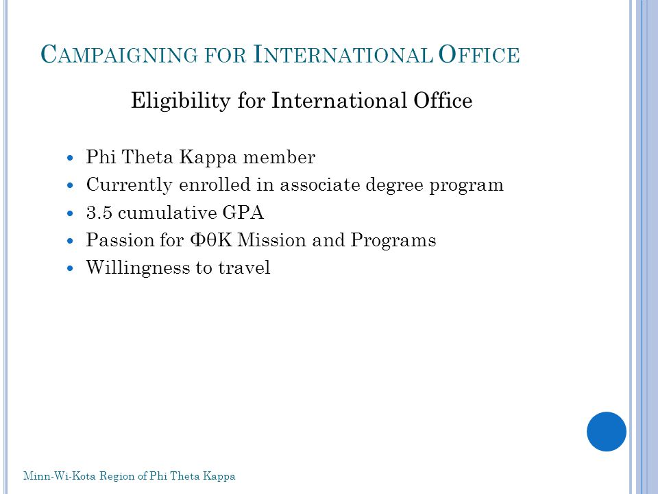 C AMPAIGNING FOR I NTERNATIONAL O FFICE Eligibility for International Office Phi Theta Kappa member Currently enrolled in associate degree program 3.5 cumulative GPA Passion for ΦθΚ Mission and Programs Willingness to travel Minn-Wi-Kota Region of Phi Theta Kappa