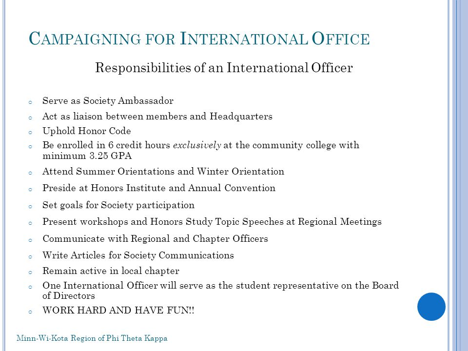 C AMPAIGNING FOR I NTERNATIONAL O FFICE Responsibilities of an International Officer o Serve as Society Ambassador o Act as liaison between members and Headquarters o Uphold Honor Code o Be enrolled in 6 credit hours exclusively at the community college with minimum 3.25 GPA o Attend Summer Orientations and Winter Orientation o Preside at Honors Institute and Annual Convention o Set goals for Society participation o Present workshops and Honors Study Topic Speeches at Regional Meetings o Communicate with Regional and Chapter Officers o Write Articles for Society Communications o Remain active in local chapter o One International Officer will serve as the student representative on the Board of Directors o WORK HARD AND HAVE FUN!.