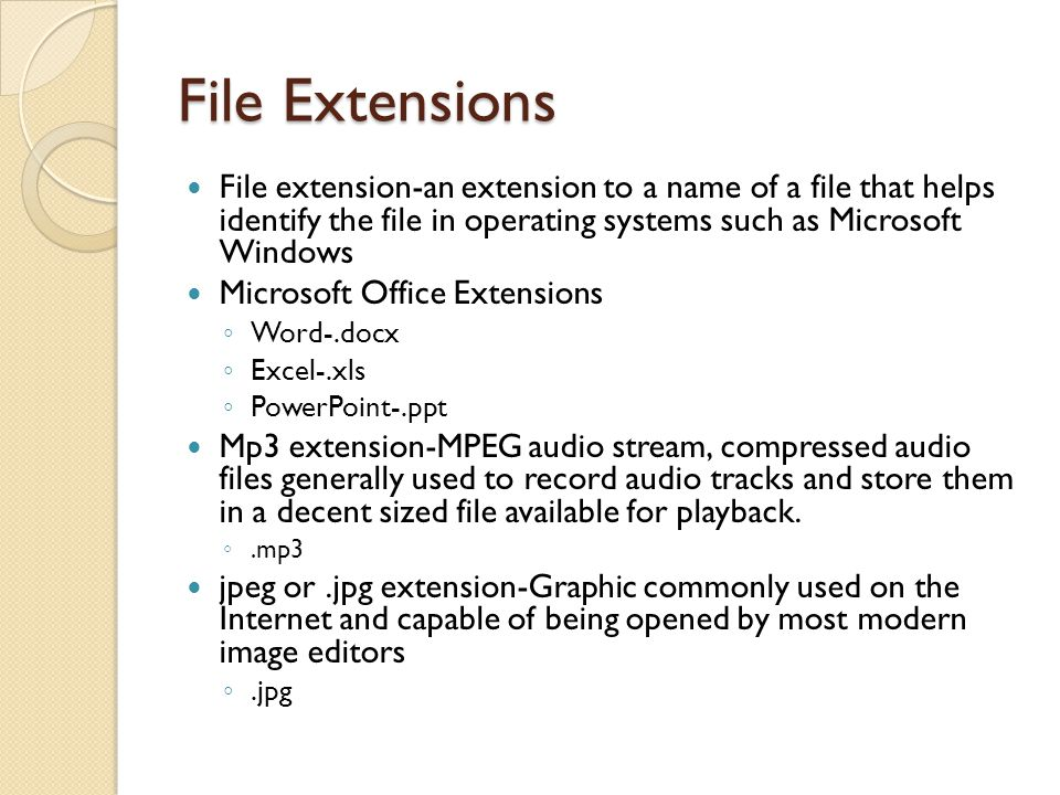 File Extensions File extension-an extension to a name of a file that helps identify the file in operating systems such as Microsoft Windows Microsoft Office Extensions Word-.docx Excel-.xls PowerPoint-.ppt Mp3 extension-MPEG audio stream, compressed audio files generally used to record audio tracks and store them in a decent sized file available for playback..mp3 jpeg or.jpg extension-Graphic commonly used on the Internet and capable of being opened by most modern image editors.jpg