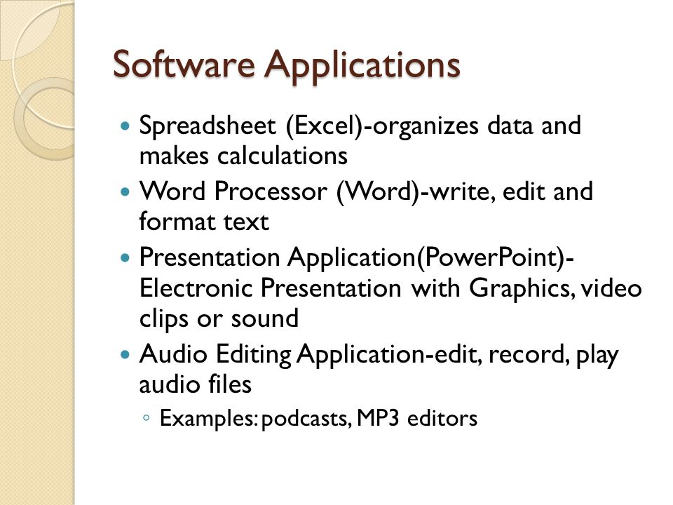 Software Applications Spreadsheet (Excel)-organizes data and makes calculations Word Processor (Word)-write, edit and format text Presentation Application(PowerPoint)- Electronic Presentation with Graphics, video clips or sound Audio Editing Application-edit, record, play audio files Examples: podcasts, MP3 editors
