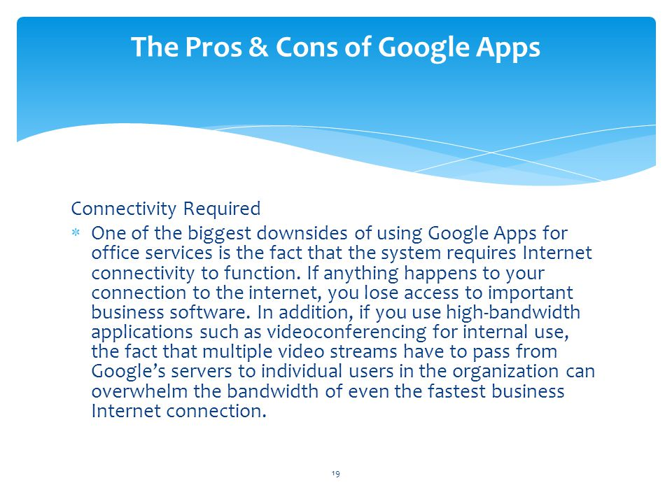 Connectivity Required One of the biggest downsides of using Google Apps for office services is the fact that the system requires Internet connectivity