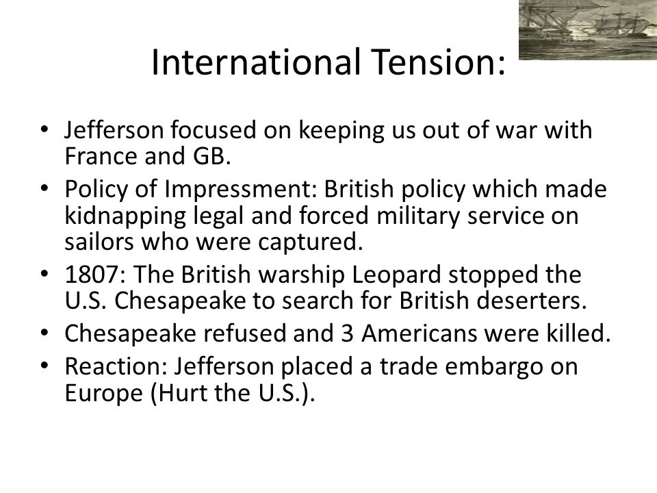 International Tension: Jefferson focused on keeping us out of war with France and GB. Policy of Impressment: British policy which made kidnapping lega