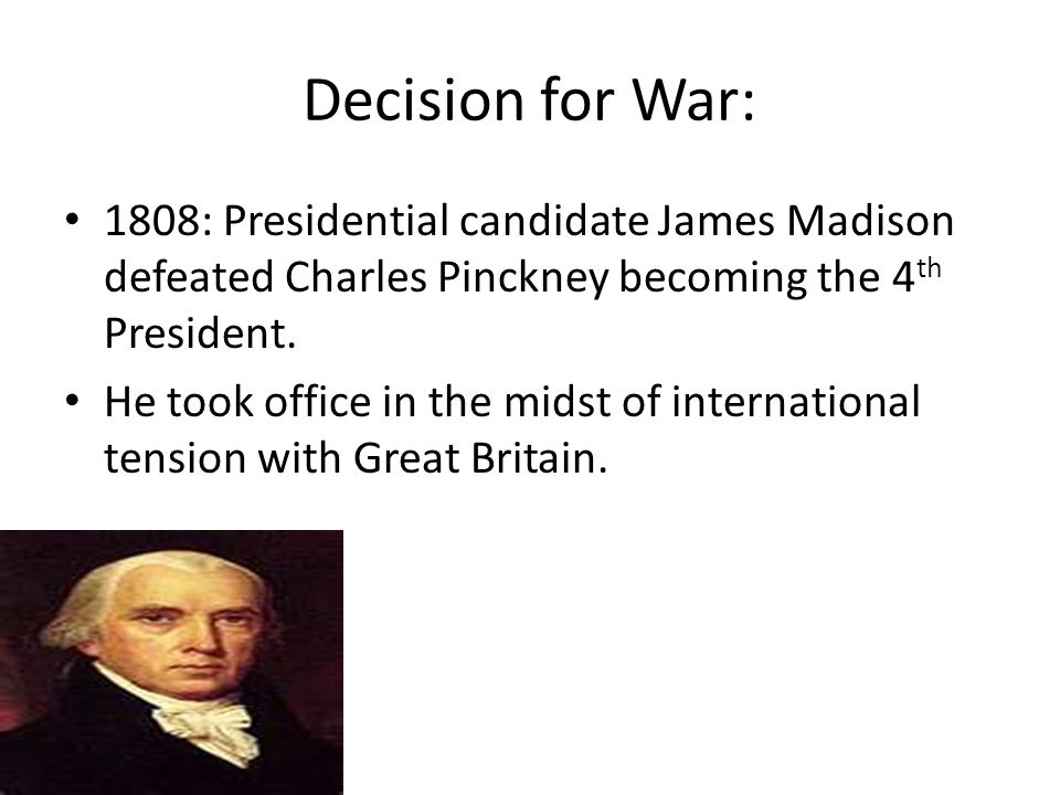 Decision for War: 1808: Presidential candidate James Madison defeated Charles Pinckney becoming the 4 th President. He took office in the midst of int