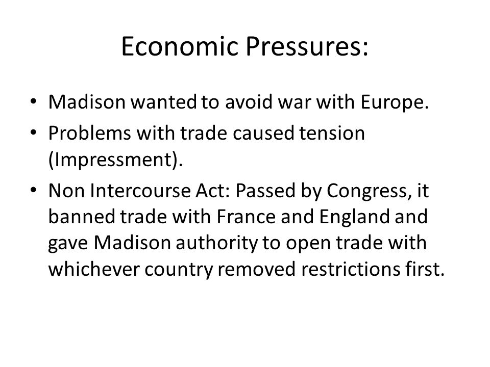 Economic Pressures: Madison wanted to avoid war with Europe. Problems with trade caused tension (Impressment). Non Intercourse Act: Passed by Congress
