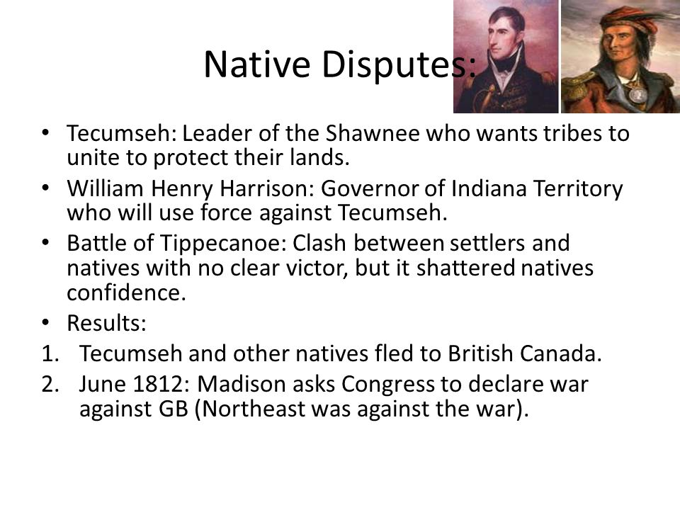 Native Disputes: Tecumseh: Leader of the Shawnee who wants tribes to unite to protect their lands. William Henry Harrison: Governor of Indiana Territo