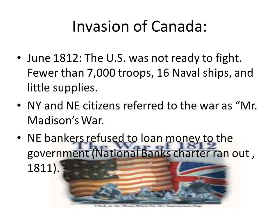 Invasion of Canada: June 1812: The U.S. was not ready to fight. Fewer than 7,000 troops, 16 Naval ships, and little supplies. NY and NE citizens refer