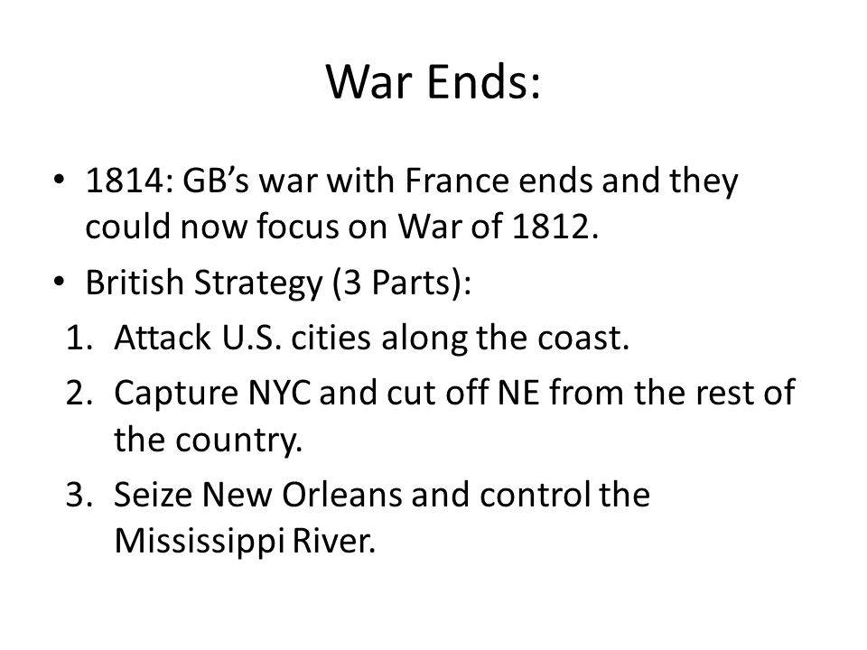War Ends: 1814: GBs war with France ends and they could now focus on War of 1812. British Strategy (3 Parts): 1.Attack U.S. cities along the coast. 2.