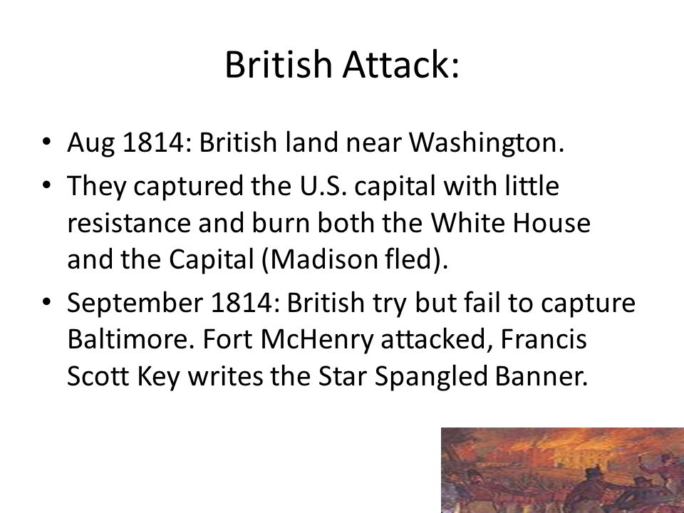 British Attack: Aug 1814: British land near Washington. They captured the U.S. capital with little resistance and burn both the White House and the Ca