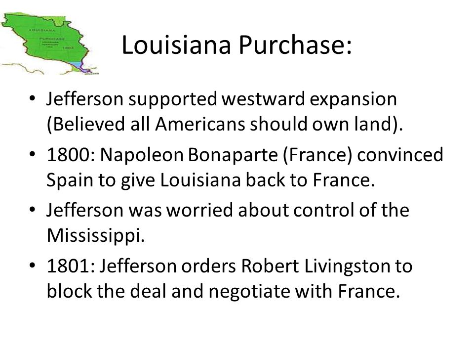 Louisiana Purchase: Jefferson supported westward expansion (Believed all Americans should own land). 1800: Napoleon Bonaparte (France) convinced Spain