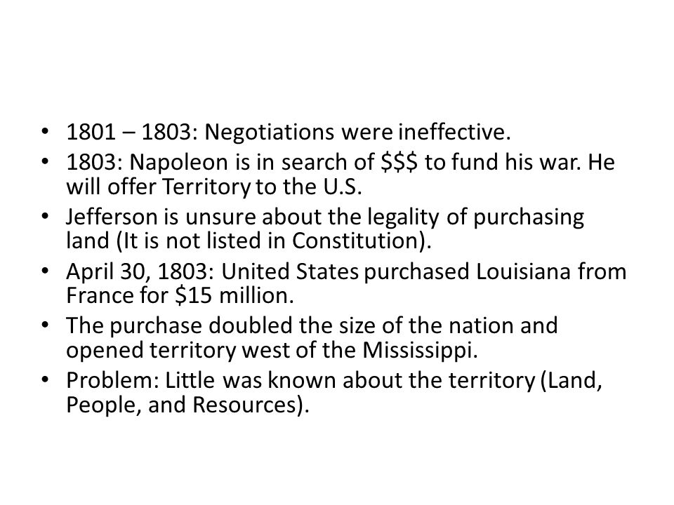 1801 – 1803: Negotiations were ineffective. 1803: Napoleon is in search of $$$ to fund his war. He will offer Territory to the U.S. Jefferson is unsur