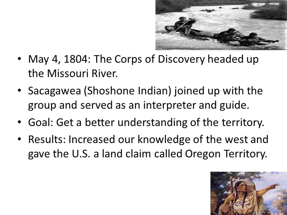 May 4, 1804: The Corps of Discovery headed up the Missouri River. Sacagawea (Shoshone Indian) joined up with the group and served as an interpreter an