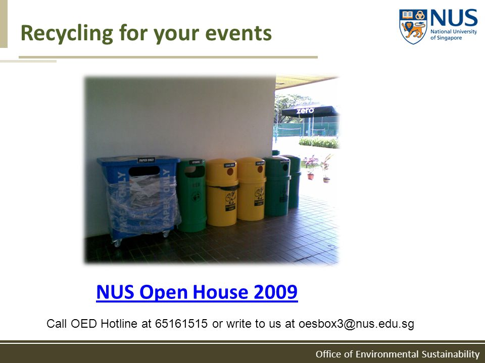 Office of Environmental Sustainability Recycling for your events NUS Open House 2009 Call OED Hotline at 65161515 or write to us at oesbox3@nus.edu.sg