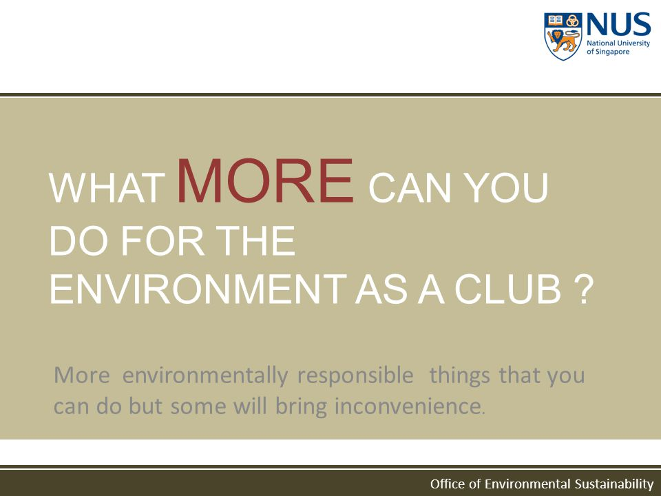 Office of Environmental Sustainability WHAT MORE CAN YOU DO FOR THE ENVIRONMENT AS A CLUB ? More environmentally responsible things that you can do bu