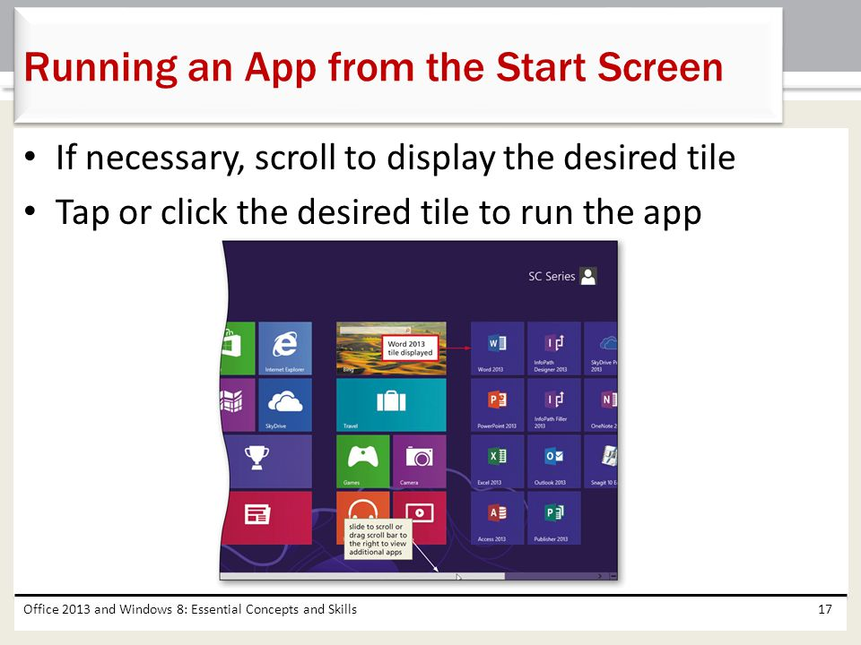 If necessary, scroll to display the desired tile Tap or click the desired tile to run the app Office 2013 and Windows 8: Essential Concepts and Skills