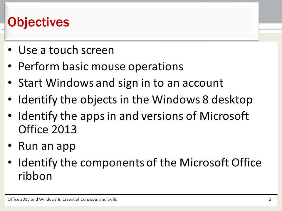 Use a touch screen Perform basic mouse operations Start Windows and sign in to an account Identify the objects in the Windows 8 desktop Identify the a