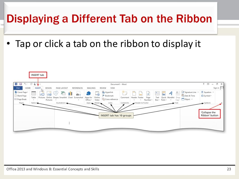 Tap or click a tab on the ribbon to display it Office 2013 and Windows 8: Essential Concepts and Skills23 Displaying a Different Tab on the Ribbon