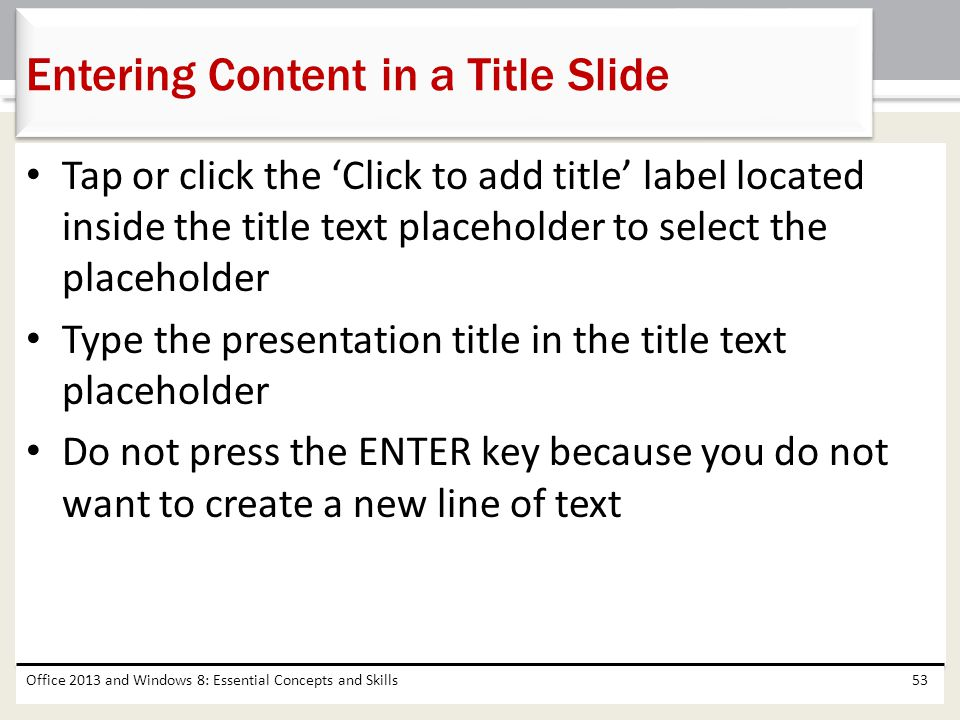 Tap or click the Click to add title label located inside the title text placeholder to select the placeholder Type the presentation title in the title