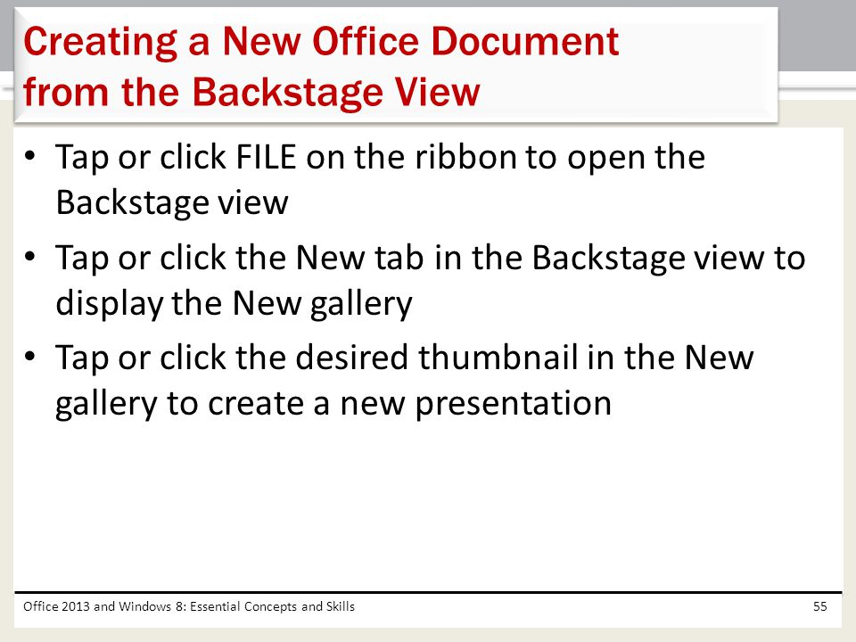 Tap or click FILE on the ribbon to open the Backstage view Tap or click the New tab in the Backstage view to display the New gallery Tap or click the