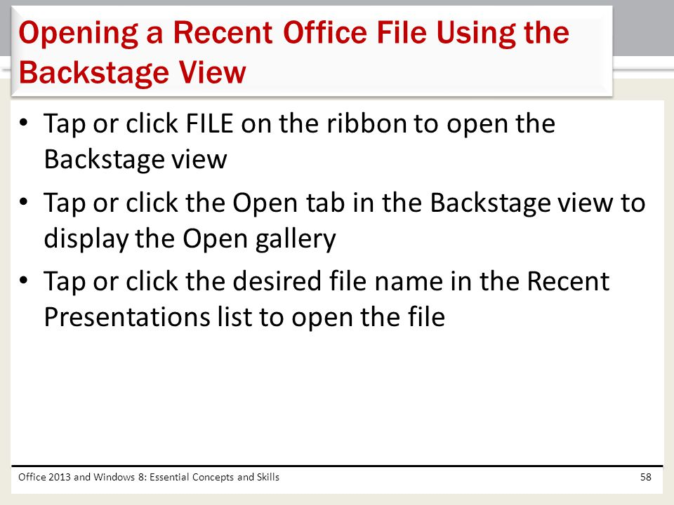 Tap or click FILE on the ribbon to open the Backstage view Tap or click the Open tab in the Backstage view to display the Open gallery Tap or click th
