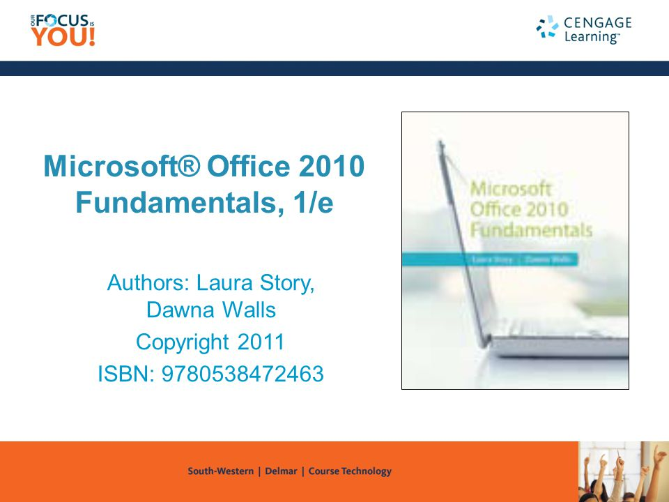 Microsoft® Office 2010 Fundamentals, 1/e Authors: Laura Story, Dawna Walls Copyright 2011 ISBN: 9780538472463