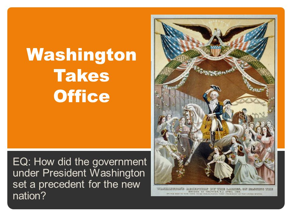 Washington Takes Office EQ: How did the government under President Washington set a precedent for the new nation