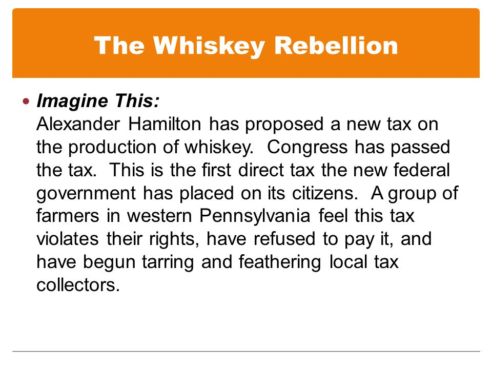 The Whiskey Rebellion Imagine This: Alexander Hamilton has proposed a new tax on the production of whiskey.