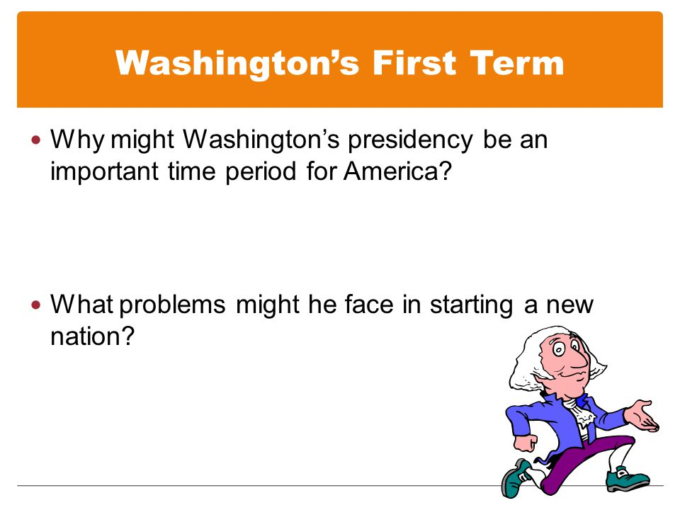 Washingtons First Term Why might Washingtons presidency be an important time period for America.