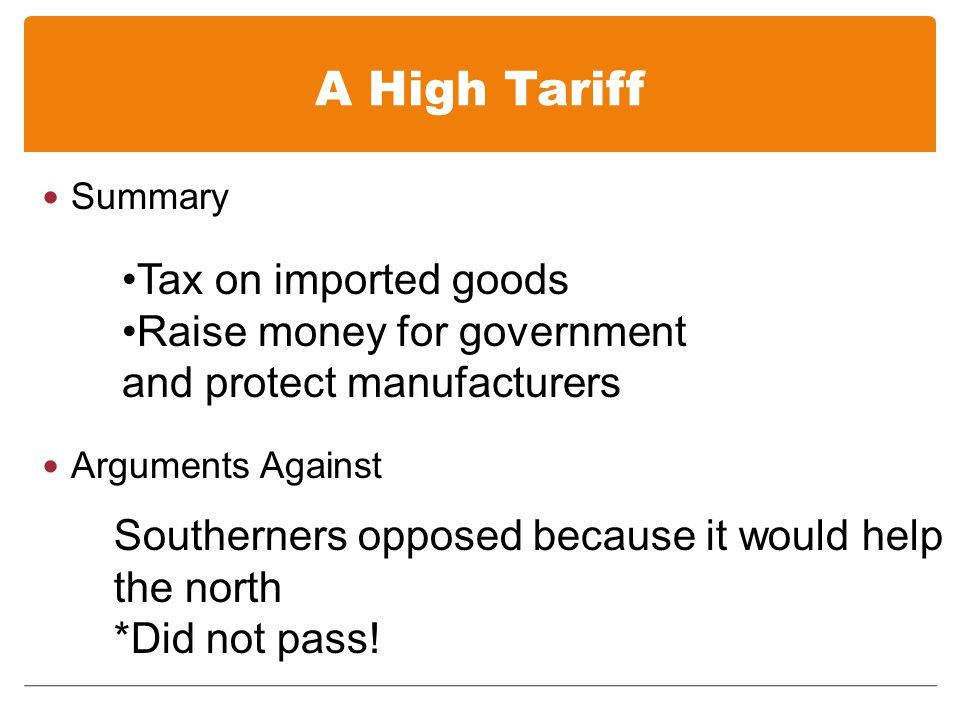 A High Tariff Summary Arguments Against Tax on imported goods Raise money for government and protect manufacturers Southerners opposed because it would help the north *Did not pass!