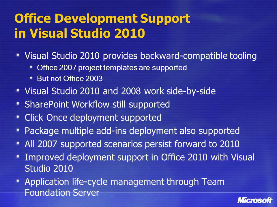 Office Development Support in Visual Studio 2010 Visual Studio 2010 provides backward-compatible tooling Office 2007 project templates are supported But not Office 2003 Visual Studio 2010 and 2008 work side-by-side SharePoint Workflow still supported Click Once deployment supported Package multiple add-ins deployment also supported All 2007 supported scenarios persist forward to 2010 Improved deployment support in Office 2010 with Visual Studio 2010 Application life-cycle management through Team Foundation Server