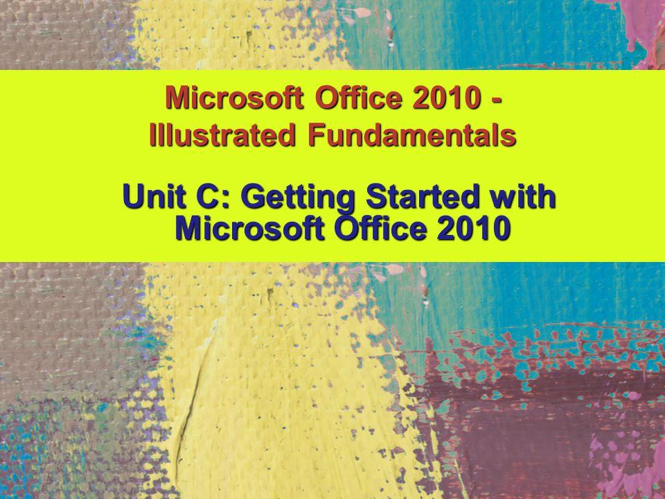 Microsoft Office 2010 - Illustrated Fundamentals Unit C: Getting Started with Unit C: Getting Started with Microsoft Office 2010 Microsoft Office 2010