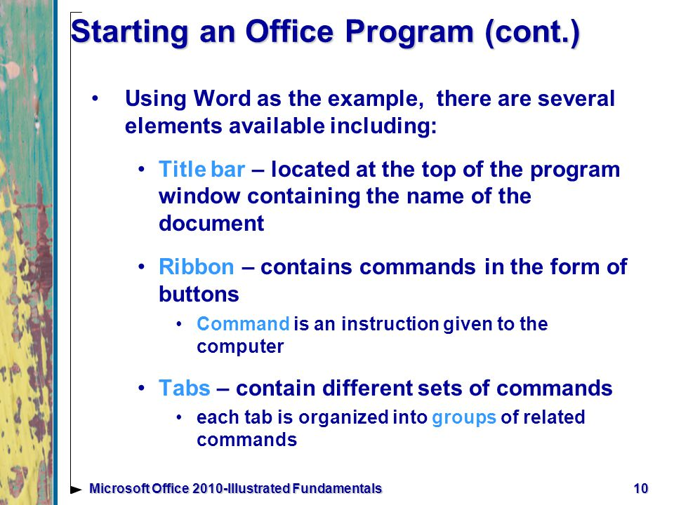 Starting an Office Program (cont.) Using Word as the example, there are several elements available including: Title bar – located at the top of the program window containing the name of the document Ribbon – contains commands in the form of buttons Command is an instruction given to the computer Tabs – contain different sets of commands each tab is organized into groups of related commands 10Microsoft Office 2010-Illustrated Fundamentals