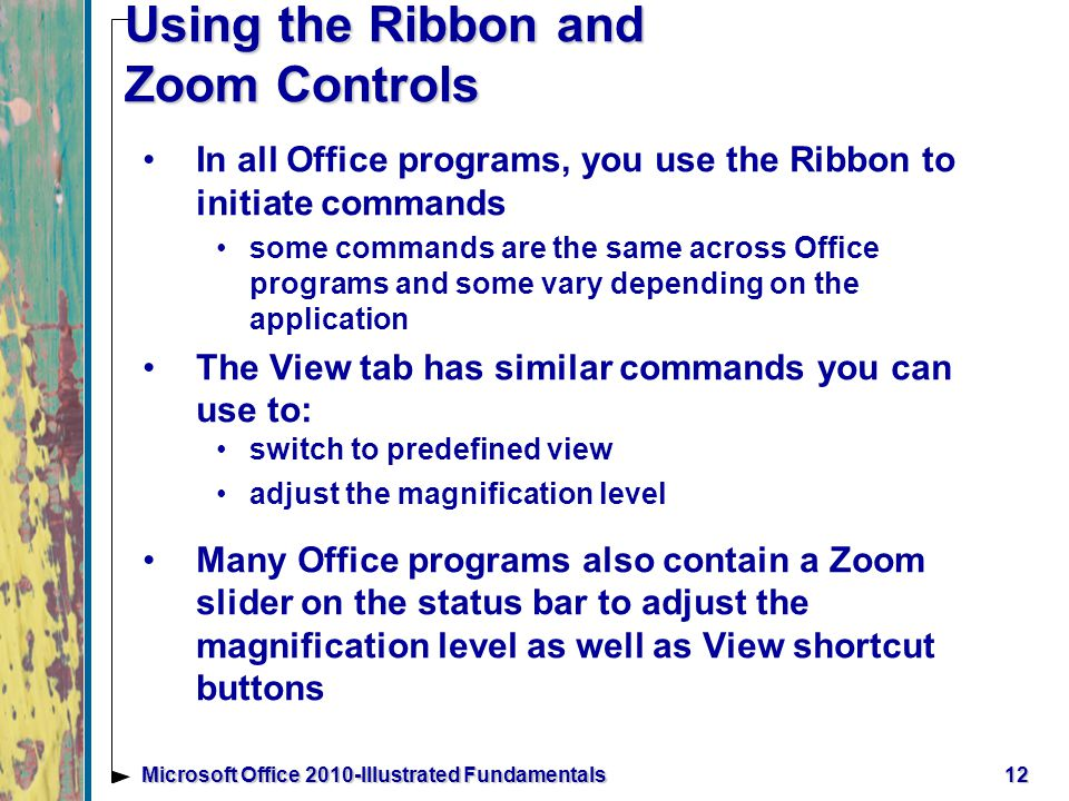 Using the Ribbon and Zoom Controls In all Office programs, you use the Ribbon to initiate commands some commands are the same across Office programs and some vary depending on the application The View tab has similar commands you can use to: switch to predefined view adjust the magnification level Many Office programs also contain a Zoom slider on the status bar to adjust the magnification level as well as View shortcut buttons 12Microsoft Office 2010-Illustrated Fundamentals