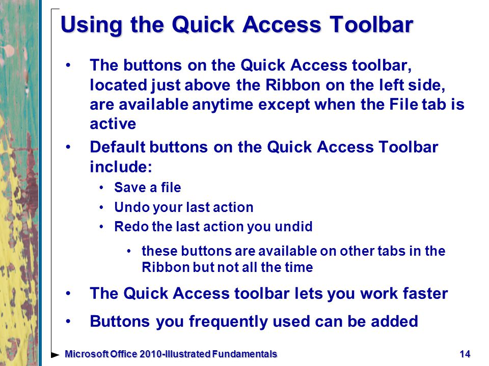 Using the Quick Access Toolbar The buttons on the Quick Access toolbar, located just above the Ribbon on the left side, are available anytime except when the File tab is active Default buttons on the Quick Access Toolbar include: Save a file Undo your last action Redo the last action you undid these buttons are available on other tabs in the Ribbon but not all the time The Quick Access toolbar lets you work faster Buttons you frequently used can be added 14Microsoft Office 2010-Illustrated Fundamentals