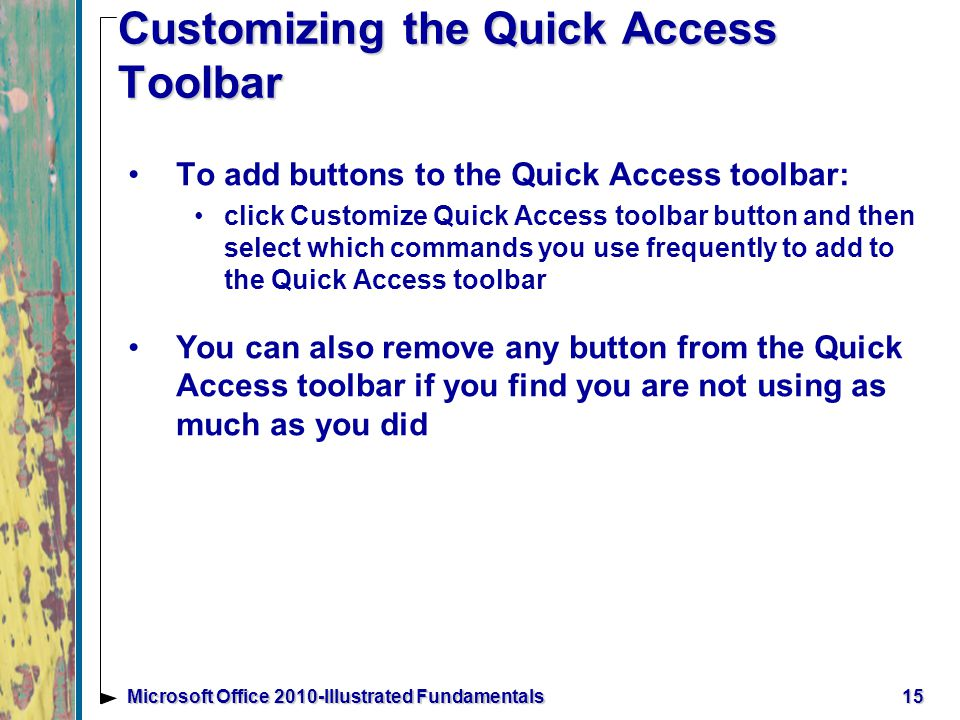 Customizing the Quick Access Toolbar To add buttons to the Quick Access toolbar: click Customize Quick Access toolbar button and then select which commands you use frequently to add to the Quick Access toolbar You can also remove any button from the Quick Access toolbar if you find you are not using as much as you did 15Microsoft Office 2010-Illustrated Fundamentals
