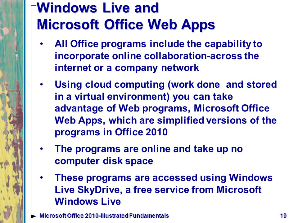 Windows Live and Microsoft Office Web Apps All Office programs include the capability to incorporate online collaboration-across the internet or a company network Using cloud computing (work done and stored in a virtual environment) you can take advantage of Web programs, Microsoft Office Web Apps, which are simplified versions of the programs in Office 2010 The programs are online and take up no computer disk space These programs are accessed using Windows Live SkyDrive, a free service from Microsoft Windows Live 19Microsoft Office 2010-Illustrated Fundamentals