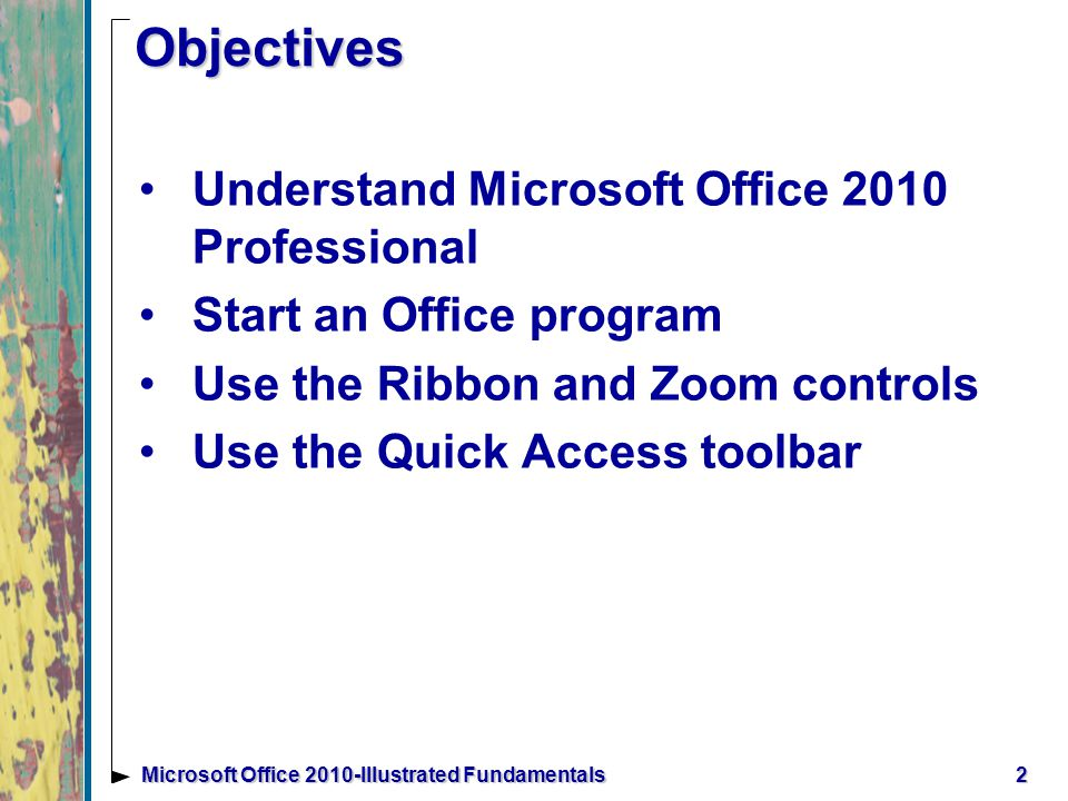 2Microsoft Office 2010-Illustrated Fundamentals Understand Microsoft Office 2010 Professional Start an Office program Use the Ribbon and Zoom controls Use the Quick Access toolbar Objectives