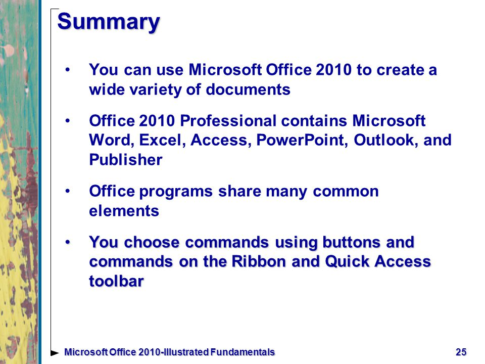 25Microsoft Office 2010-Illustrated Fundamentals Summary You can use Microsoft Office 2010 to create a wide variety of documents Office 2010 Professional contains Microsoft Word, Excel, Access, PowerPoint, Outlook, and Publisher Office programs share many common elements You choose commands using buttons and commands on the Ribbon and Quick Access toolbarYou choose commands using buttons and commands on the Ribbon and Quick Access toolbar