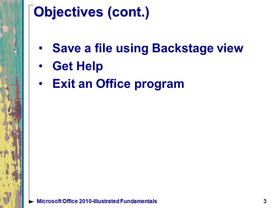 3Microsoft Office 2010-Illustrated Fundamentals Objectives (cont.) Save a file using Backstage view Get Help Exit an Office program