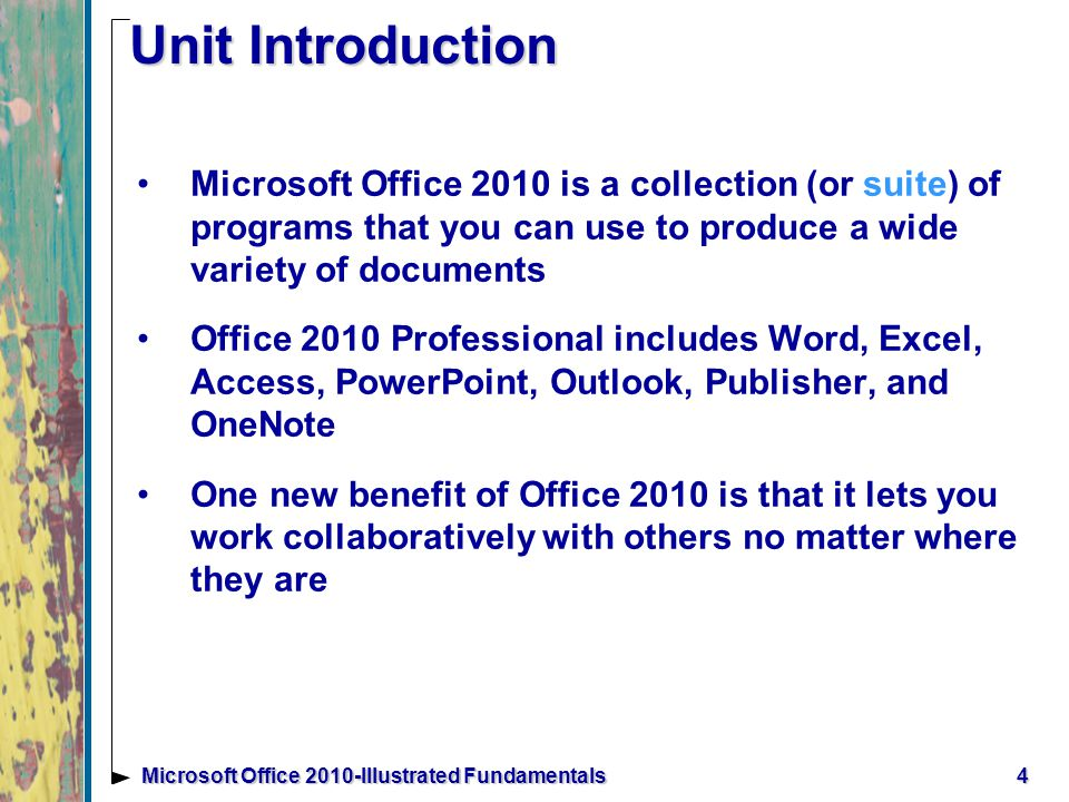 5Microsoft Office 2010-Illustrated Fundamentals Understanding Office 2010 Professional Office 2010 Professional Edition comes with a variety of programs and tools you can use A powerful benefit of Office 2010 is Microsoft Office Web Apps: a scaled down version of Microsoft Office applications that run over the internet promotes a collaborative working environment even from different locations