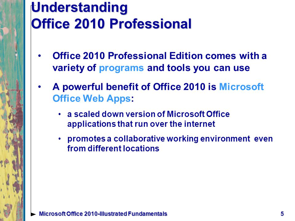 6Microsoft Office 2010-Illustrated Fundamentals Understanding Office 2010 Professional (cont.) Microsoft Office 2010 Professional contains the following programs: Microsoft Word - word processing Microsoft Excel - spreadsheet Microsoft Access – database management Microsoft PowerPoint – presentation graphics Microsoft Outlook – e-mail and info manager Microsoft Publisher – desktop publishing Microsoft OneNote – capture and store info Examples of applications on the next 2 slides