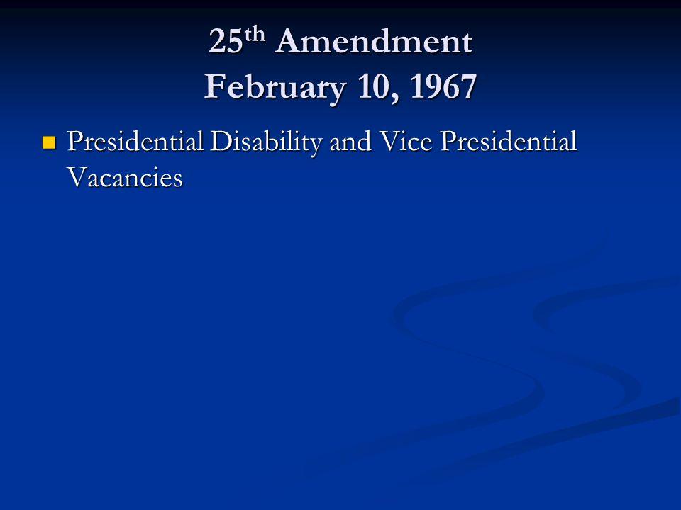 25 th Amendment February 10, 1967 Presidential Disability and Vice Presidential Vacancies Presidential Disability and Vice Presidential Vacancies