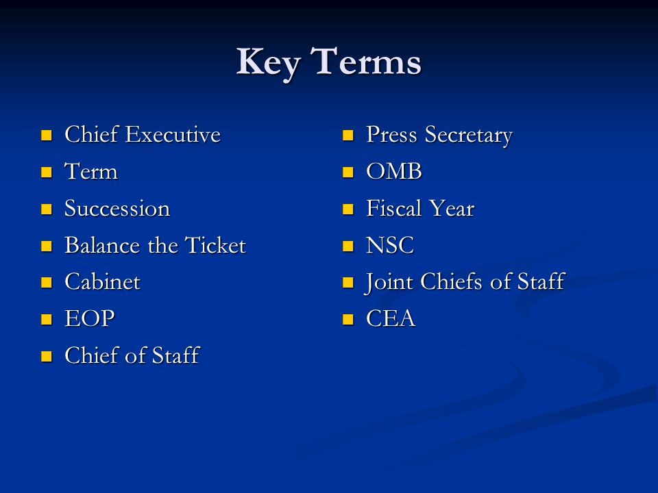 Key Terms Chief Executive Chief Executive Term Term Succession Succession Balance the Ticket Balance the Ticket Cabinet Cabinet EOP EOP Chief of Staff