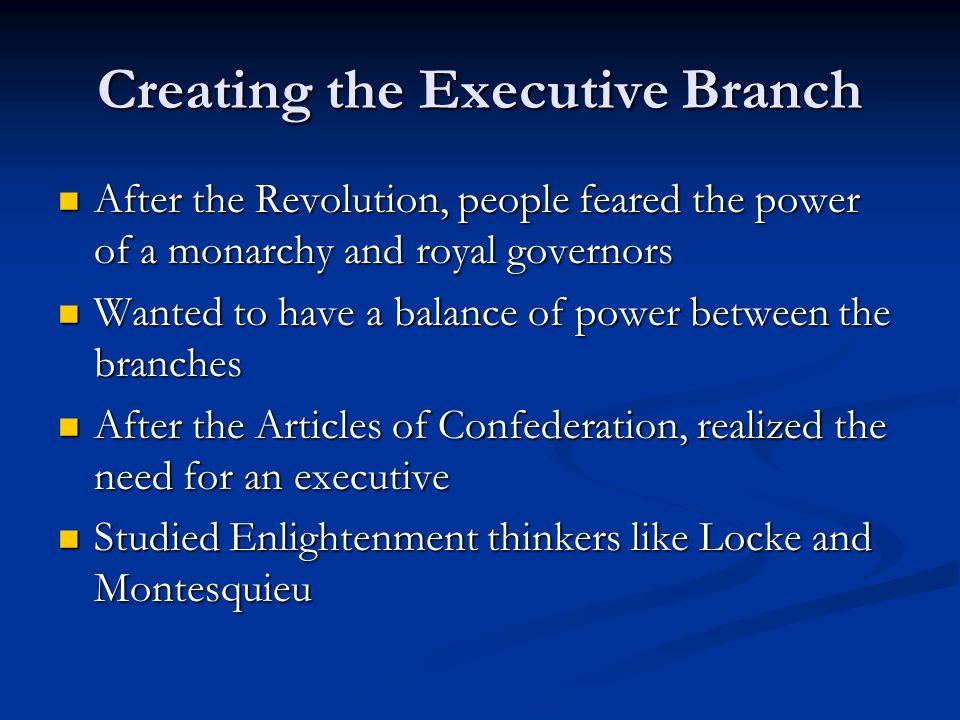 Creating the Executive Branch After the Revolution, people feared the power of a monarchy and royal governors After the Revolution, people feared the