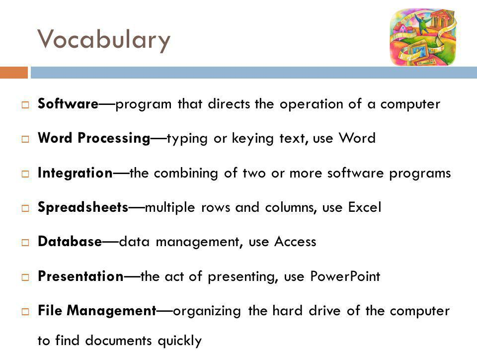 Vocabulary Softwareprogram that directs the operation of a computer Word Processingtyping or keying text, use Word Integrationthe combining of two or more software programs Spreadsheetsmultiple rows and columns, use Excel Databasedata management, use Access Presentationthe act of presenting, use PowerPoint File Managementorganizing the hard drive of the computer to find documents quickly