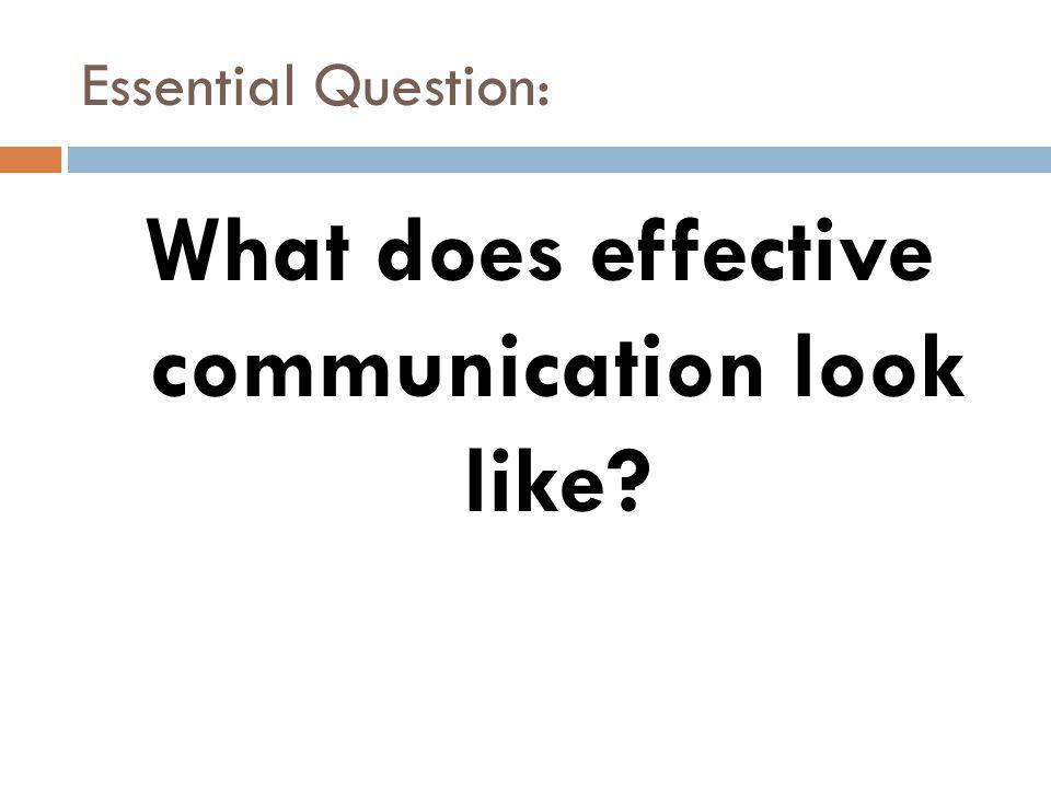 Essential Question: What does effective communication look like
