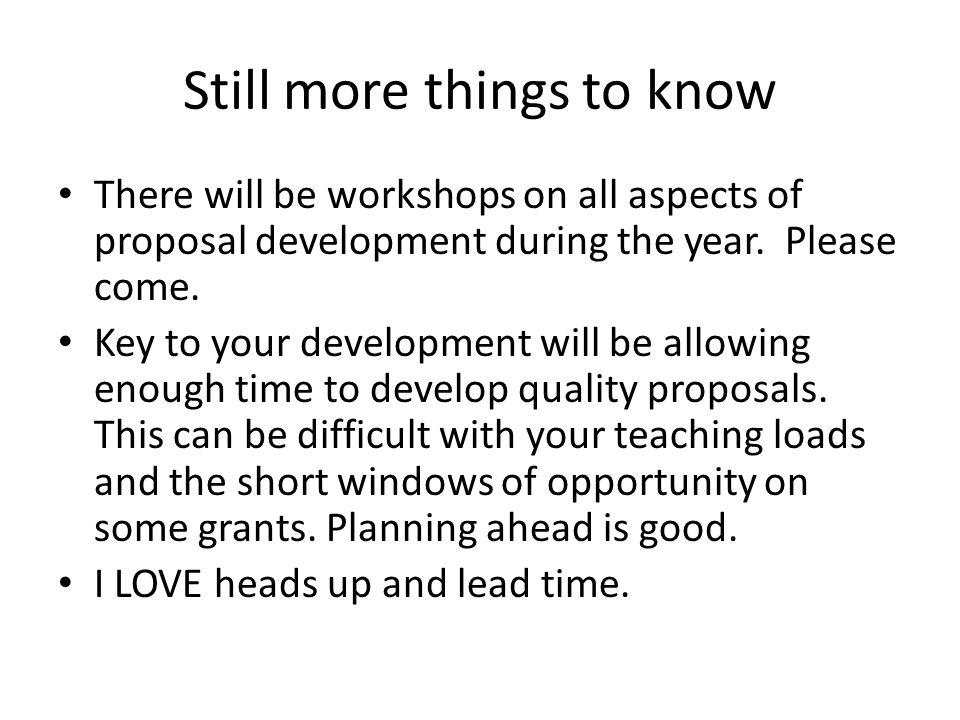 Still more things to know There will be workshops on all aspects of proposal development during the year. Please come. Key to your development will be