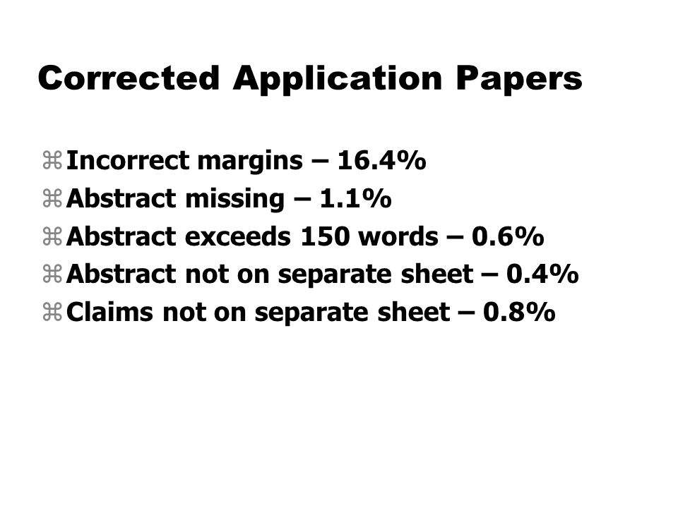 Corrected Application Papers zIncorrect margins – 16.4% zAbstract missing – 1.1% zAbstract exceeds 150 words – 0.6% zAbstract not on separate sheet – 0.4% zClaims not on separate sheet – 0.8%