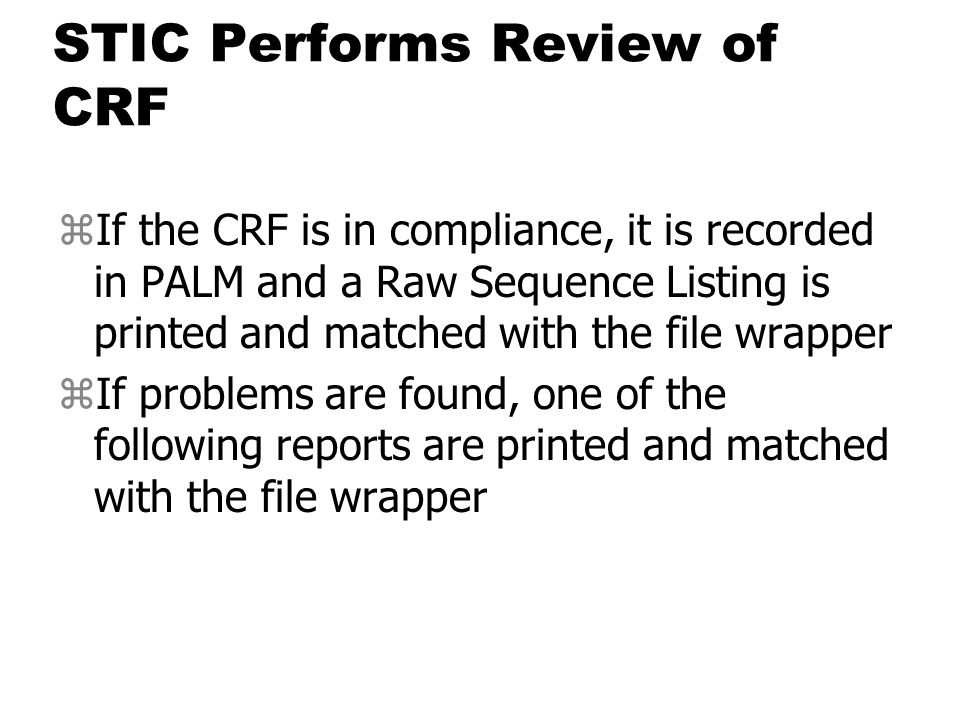 STIC Performs Review of CRF zIf the CRF is in compliance, it is recorded in PALM and a Raw Sequence Listing is printed and matched with the file wrapper zIf problems are found, one of the following reports are printed and matched with the file wrapper