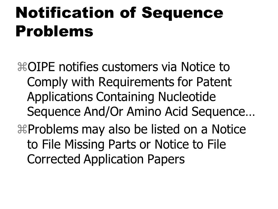 Notification of Sequence Problems zOIPE notifies customers via Notice to Comply with Requirements for Patent Applications Containing Nucleotide Sequence And/Or Amino Acid Sequence… zProblems may also be listed on a Notice to File Missing Parts or Notice to File Corrected Application Papers