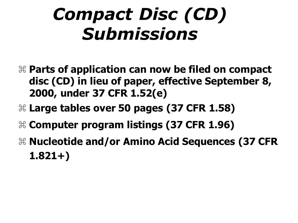 Compact Disc (CD) Submissions zParts of application can now be filed on compact disc (CD) in lieu of paper, effective September 8, 2000, under 37 CFR 1.52(e) zLarge tables over 50 pages (37 CFR 1.58) zComputer program listings (37 CFR 1.96) zNucleotide and/or Amino Acid Sequences (37 CFR 1.821+)